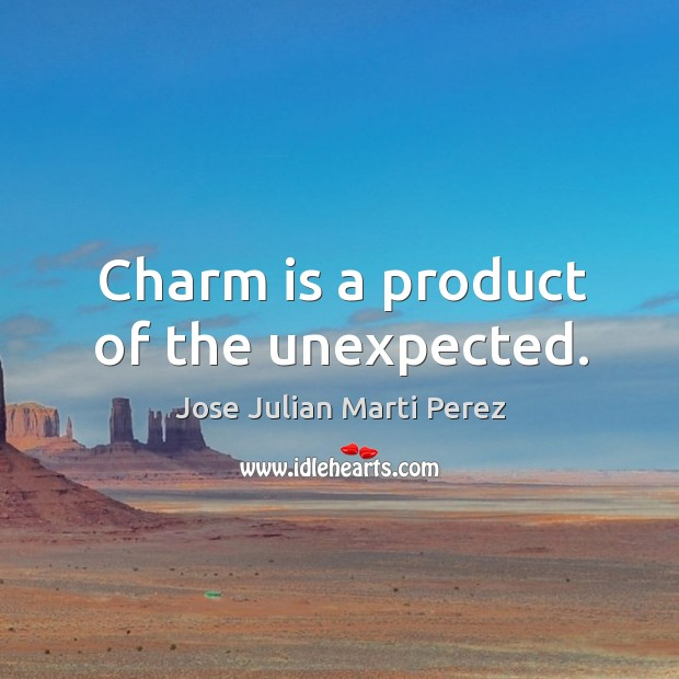 Charm is a product of the unexpected. Jose Julian Marti Perez Picture Quote