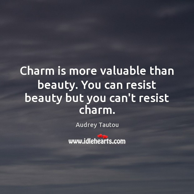 Image, Charm is more valuable than beauty. You can resist beauty but you can't resist charm.