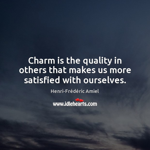 Charm is the quality in others that makes us more satisfied with ourselves. Henri-Frédéric Amiel Picture Quote
