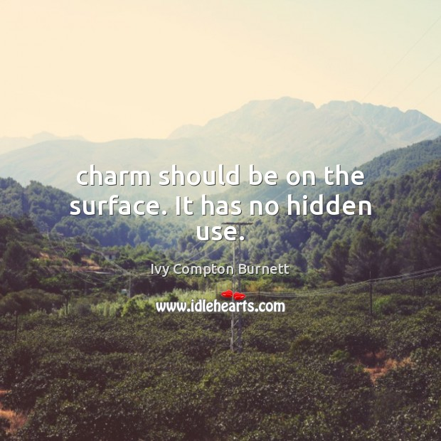 Charm should be on the surface. It has no hidden use. Ivy Compton Burnett Picture Quote