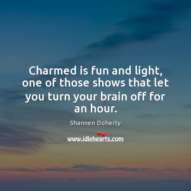 Charmed is fun and light, one of those shows that let you turn your brain off for an hour. Shannen Doherty Picture Quote