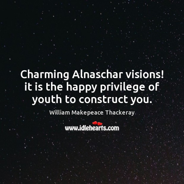 Charming Alnaschar visions! it is the happy privilege of youth to construct you. William Makepeace Thackeray Picture Quote