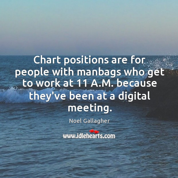 Chart positions are for people with manbags who get to work at 11 Image