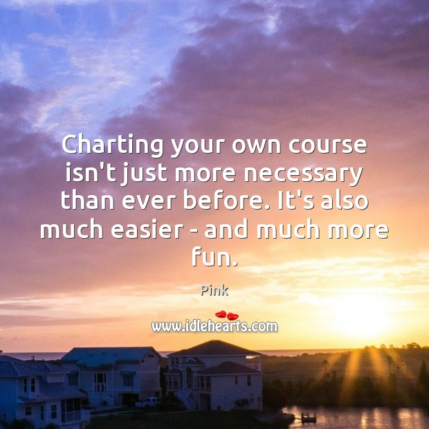 Charting your own course isn't just more necessary than ever before. It's Pink Picture Quote