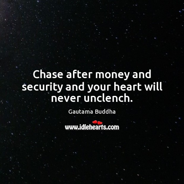 Chase after money and security and your heart will never unclench. Image