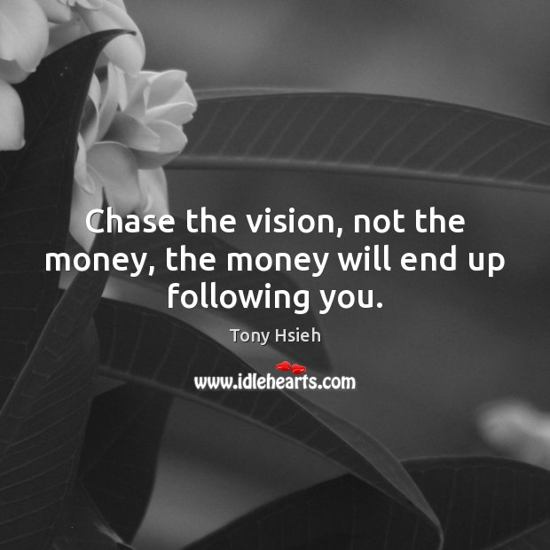 Chase the vision, not the money, the money will end up following you. Tony Hsieh Picture Quote