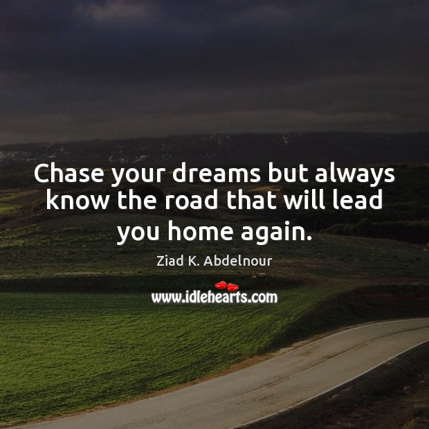 Chase your dreams but always know the road that will lead you home again. Image