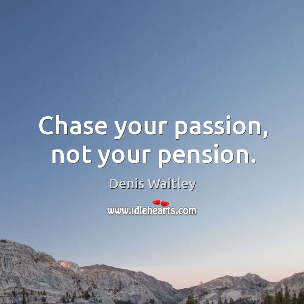 Chase your passion, not your pension. Image