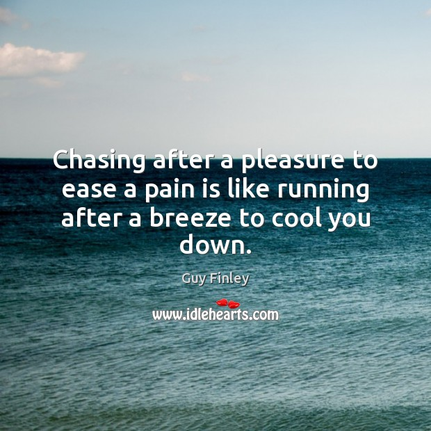 Chasing after a pleasure to ease a pain is like running after a breeze to cool you down. Guy Finley Picture Quote