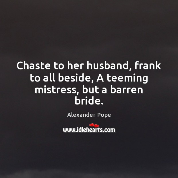 Chaste to her husband, frank to all beside, A teeming mistress, but a barren bride. Image