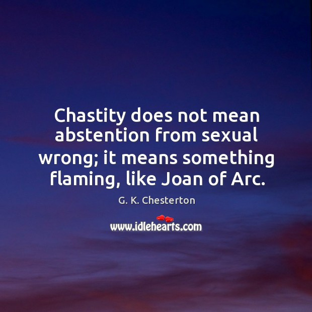Chastity does not mean abstention from sexual wrong; it means something flaming, like joan of arc. G. K. Chesterton Picture Quote