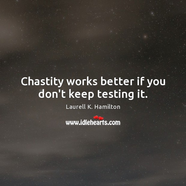 Chastity works better if you don't keep testing it. Laurell K. Hamilton Picture Quote