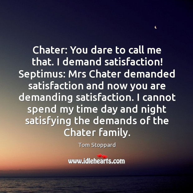 Chater: You dare to call me that. I demand satisfaction! Septimus: Mrs Image