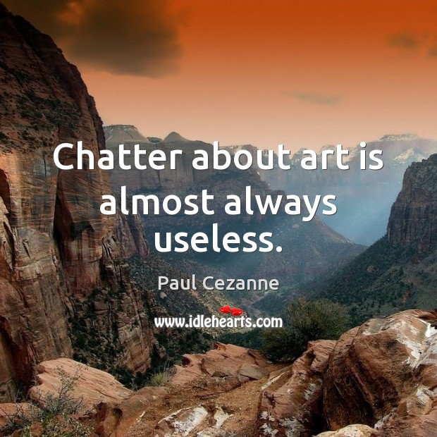 Chatter about art is almost always useless. Paul Cezanne Picture Quote