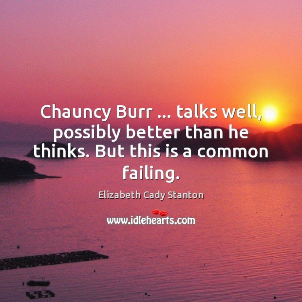 Chauncy Burr … talks well, possibly better than he thinks. But this is a common failing. Elizabeth Cady Stanton Picture Quote