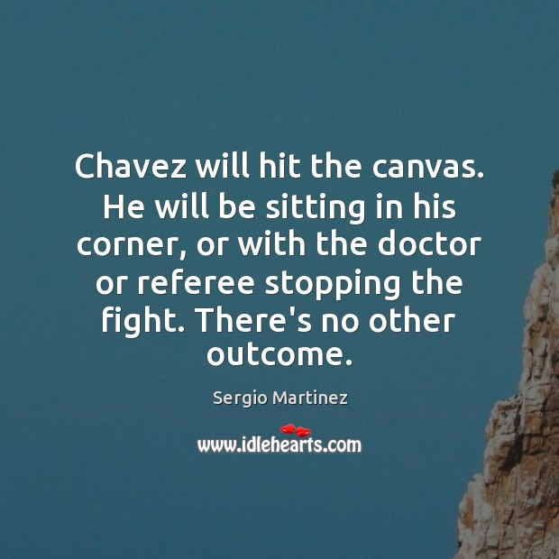 Chavez will hit the canvas. He will be sitting in his corner, Sergio Martinez Picture Quote