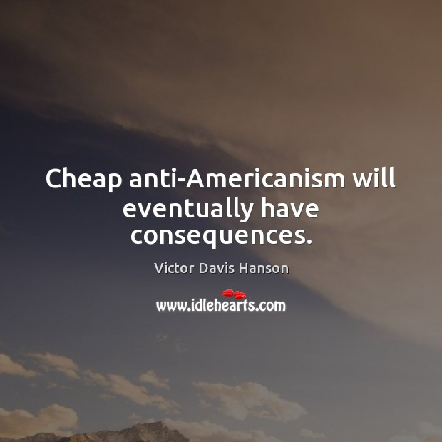 Cheap anti-Americanism will eventually have consequences. Victor Davis Hanson Picture Quote