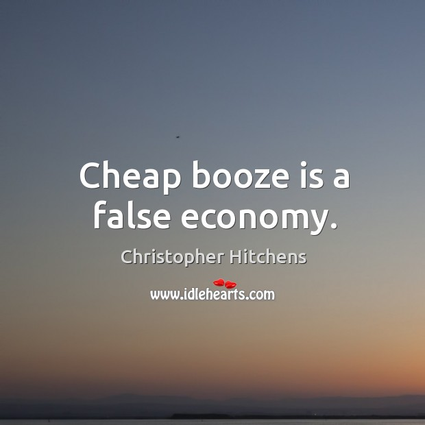 Cheap booze is a false economy. Image