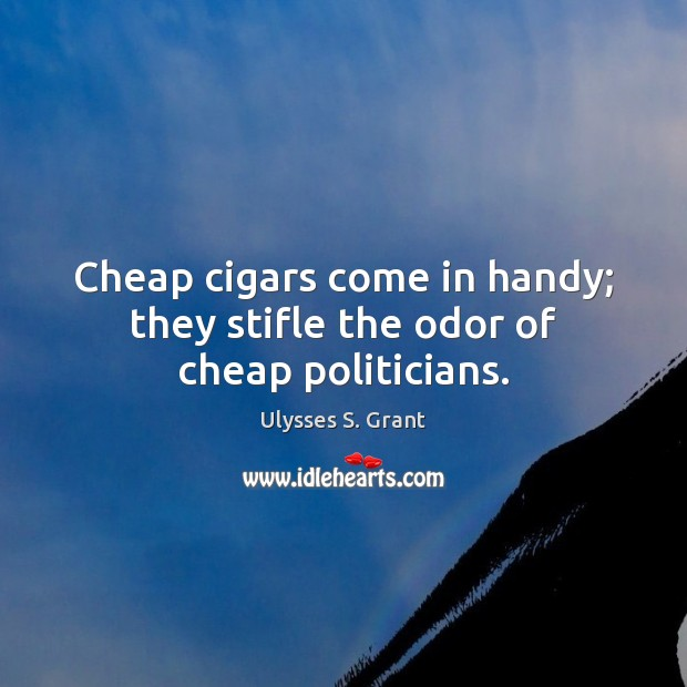 Cheap cigars come in handy; they stifle the odor of cheap politicians. Image