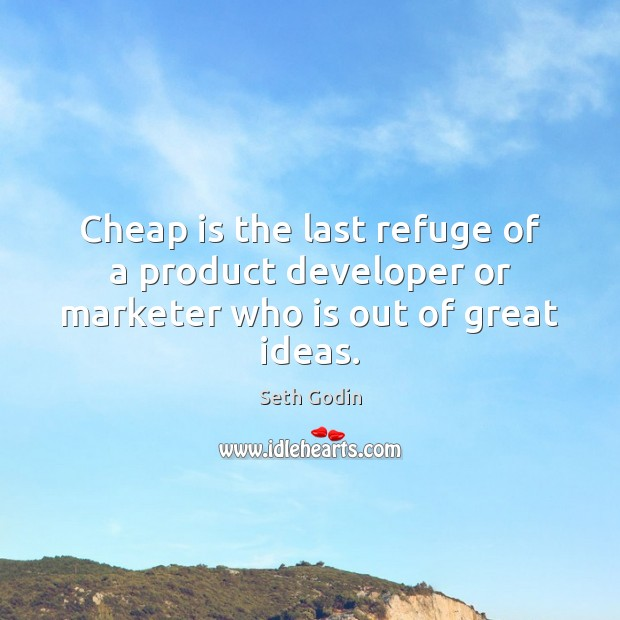 Cheap is the last refuge of a product developer or marketer who is out of great ideas. Seth Godin Picture Quote