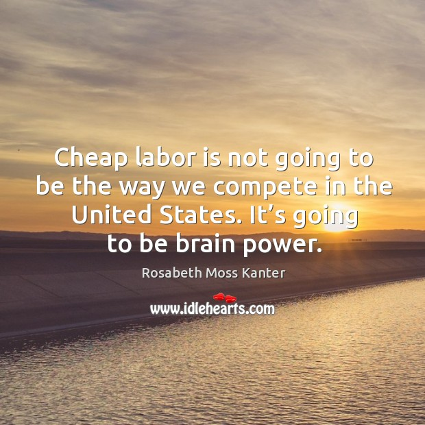Cheap labor is not going to be the way we compete in the united states. It's going to be brain power. Image