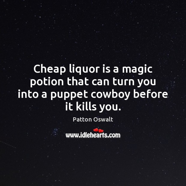 Cheap liquor is a magic potion that can turn you into a puppet cowboy before it kills you. Patton Oswalt Picture Quote