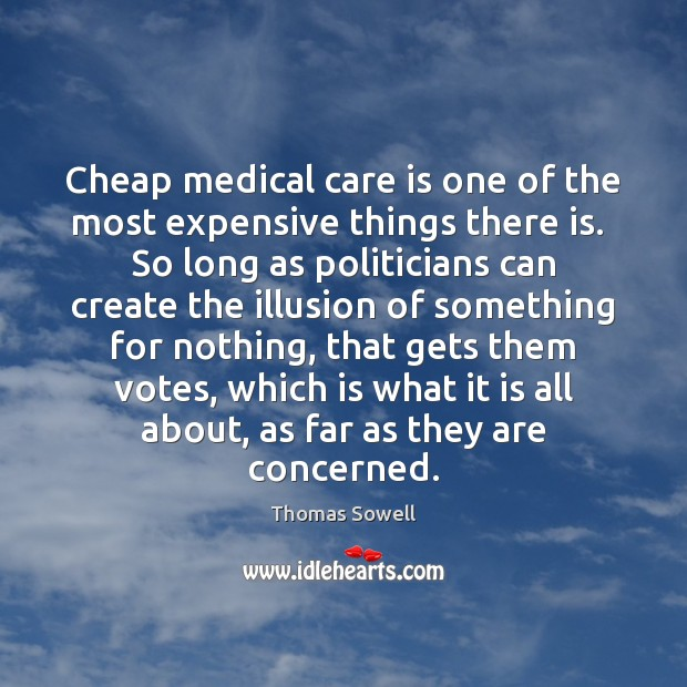 Cheap medical care is one of the most expensive things there is. Thomas Sowell Picture Quote