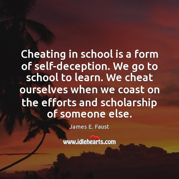 Cheating in school is a form of self-deception. We go to school James E. Faust Picture Quote
