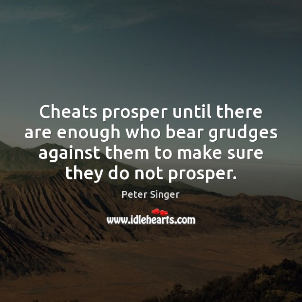 Cheats prosper until there are enough who bear grudges against them to Image