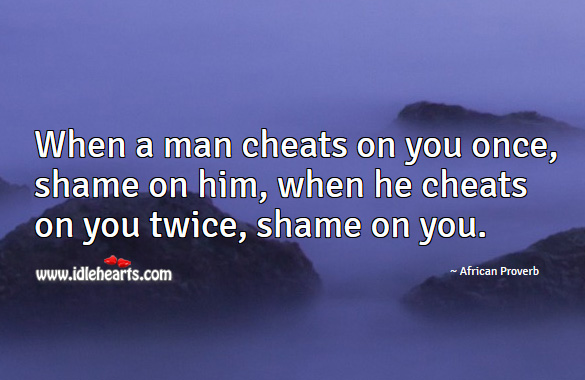 Image, When a man cheats on you once, shame on him, when he cheats on you twice, shame on you.