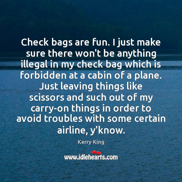 Check bags are fun. I just make sure there won't be anything Kerry King Picture Quote