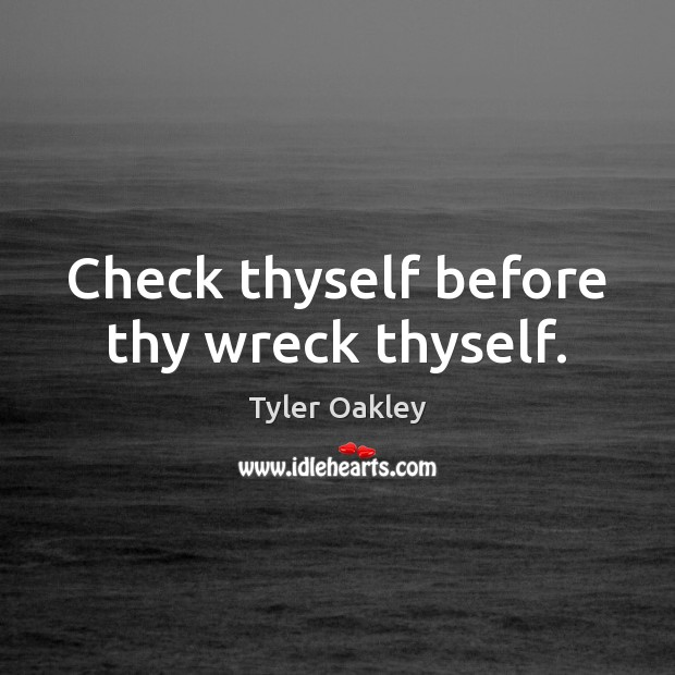 Check thyself before thy wreck thyself. Image