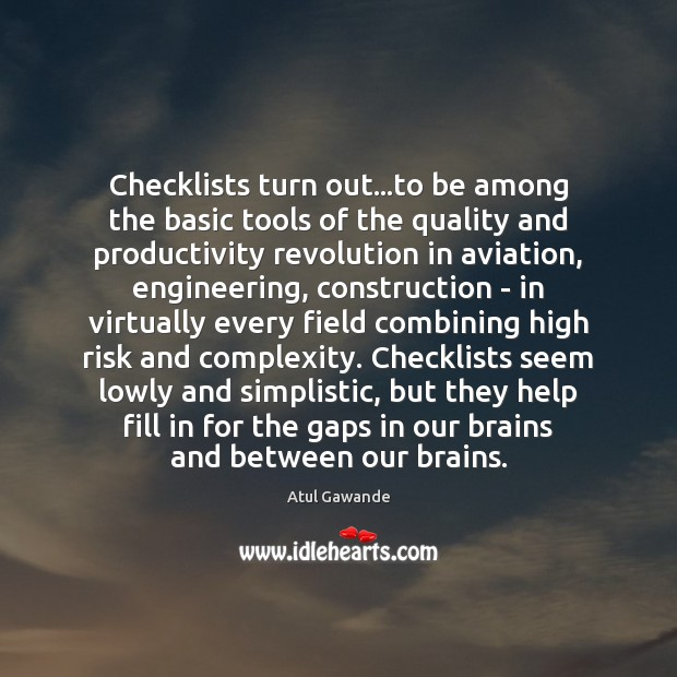 Checklists turn out…to be among the basic tools of the quality Atul Gawande Picture Quote