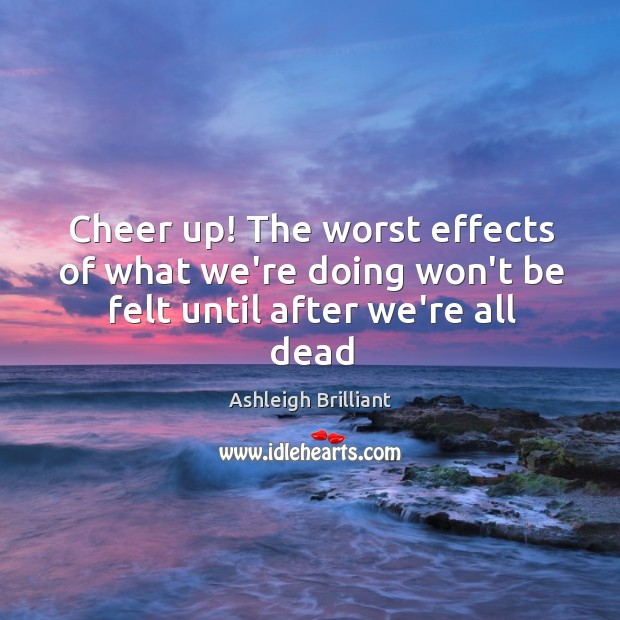 Cheer up! The worst effects of what we're doing won't be felt until after we're all dead Image