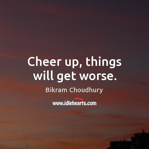 Cheer up, things will get worse. Bikram Choudhury Picture Quote