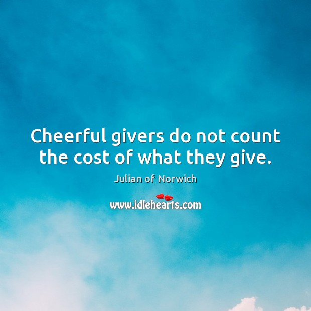 Cheerful givers do not count the cost of what they give. Image