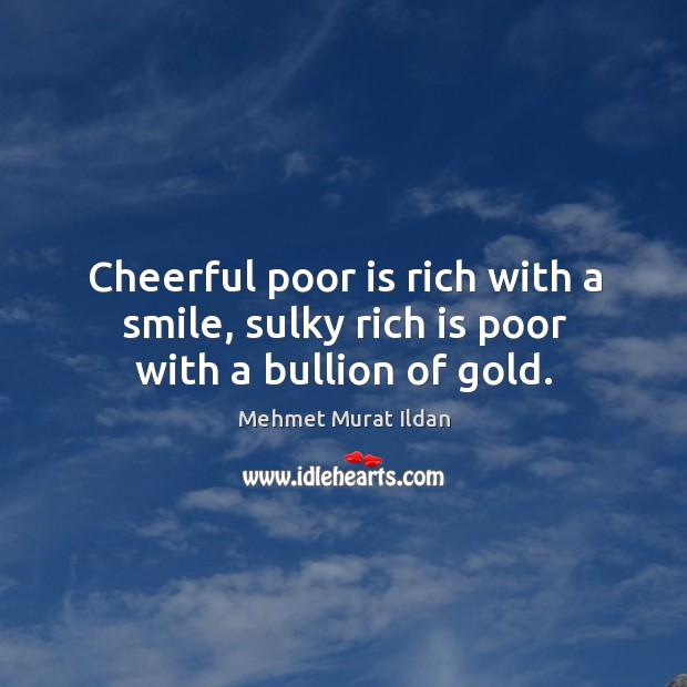 Image, Cheerful poor is rich with a smile, sulky rich is poor with a bullion of gold.