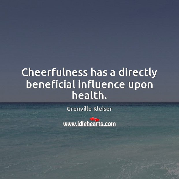 Cheerfulness has a directly beneficial influence upon health. Grenville Kleiser Picture Quote