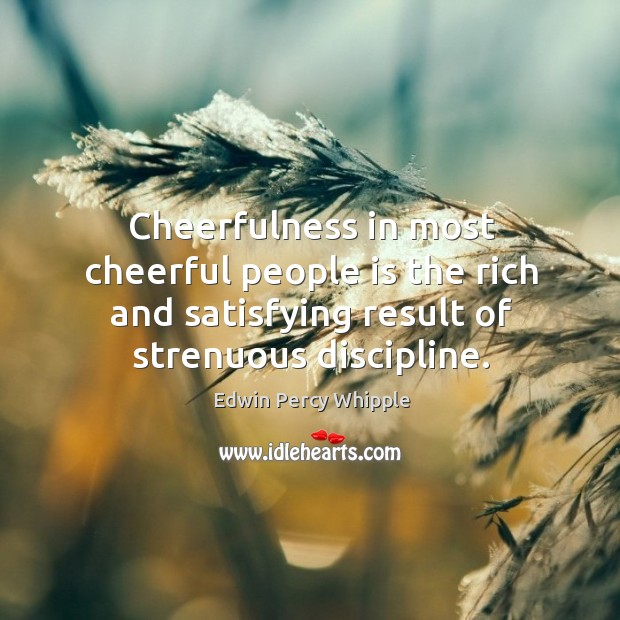 Cheerfulness in most cheerful people is the rich and satisfying result of strenuous discipline. Image