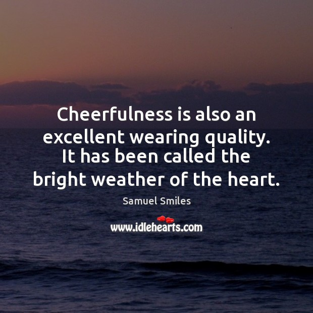 Cheerfulness is also an excellent wearing quality. It has been called the Samuel Smiles Picture Quote