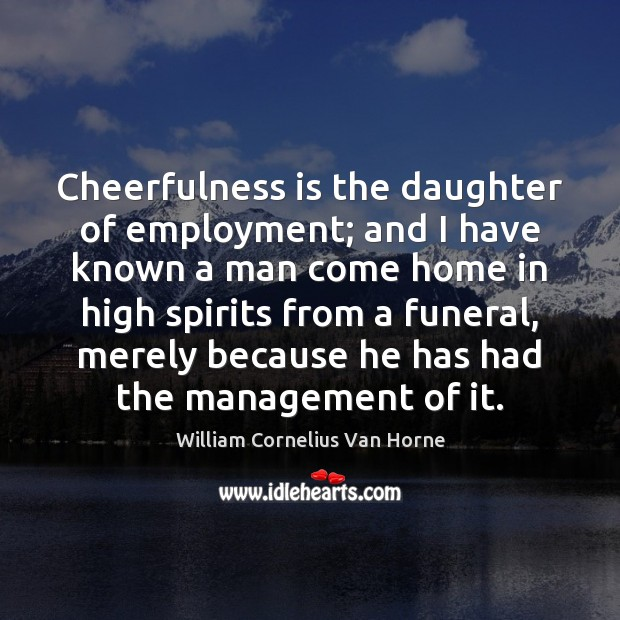 Cheerfulness is the daughter of employment; and I have known a man Image