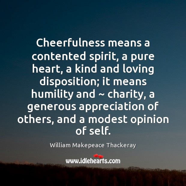 Cheerfulness means a contented spirit, a pure heart, a kind and loving William Makepeace Thackeray Picture Quote