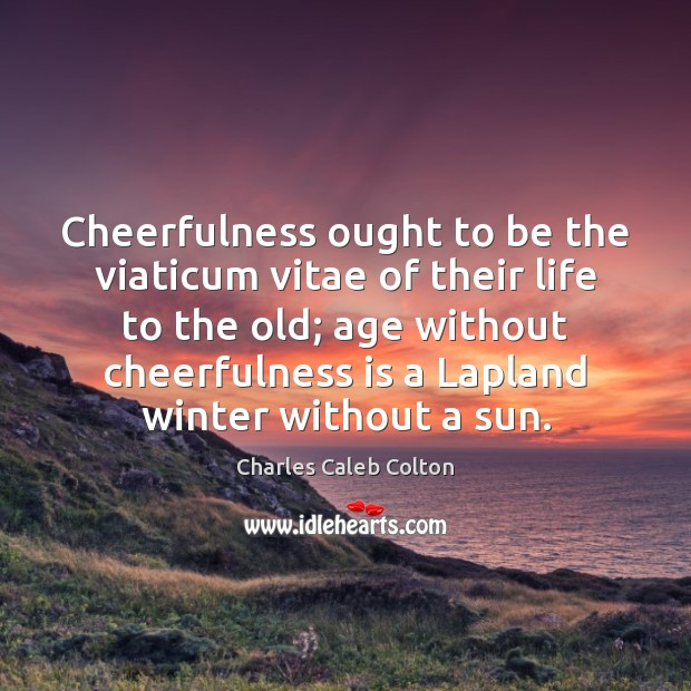 Cheerfulness ought to be the viaticum vitae of their life to the Image
