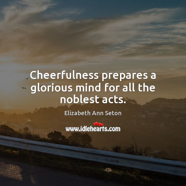Cheerfulness prepares a glorious mind for all the noblest acts. Image
