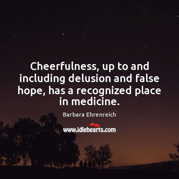 Cheerfulness, up to and including delusion and false hope, has a recognized Barbara Ehrenreich Picture Quote