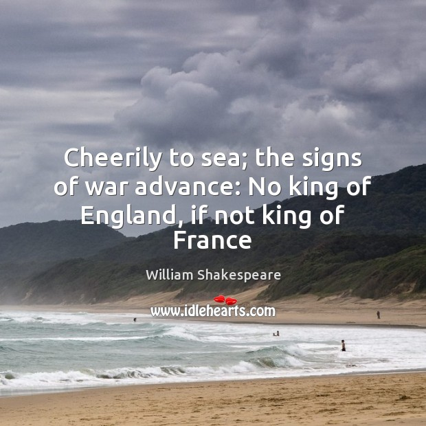 Cheerily to sea; the signs of war advance: No king of England, if not king of France William Shakespeare Picture Quote
