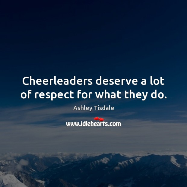 Cheerleaders deserve a lot of respect for what they do. Ashley Tisdale Picture Quote