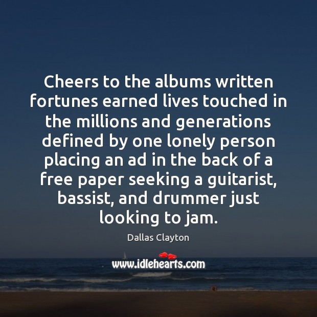 Cheers to the albums written fortunes earned lives touched in the millions Image