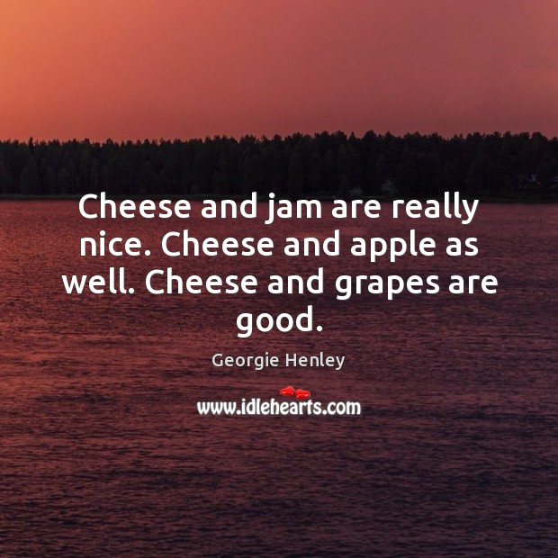 Image, Cheese and jam are really nice. Cheese and apple as well. Cheese and grapes are good.