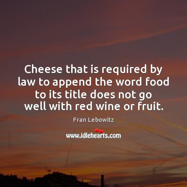 Cheese that is required by law to append the word food to Fran Lebowitz Picture Quote